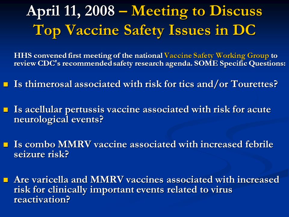 April 11, 2008 – Meeting to Discuss Top Vaccine Safety Issues in DC HHS convened first meeting of the national Vaccine Safety Working Group to review CDC s recommended safety research agenda.