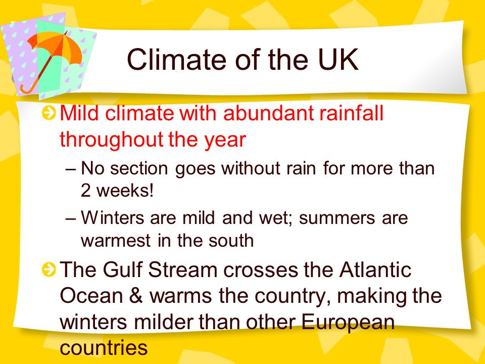 Climate of the UK Mild climate with abundant rainfall throughout the year –No section goes without rain for more than 2 weeks! –Winters are mild and w