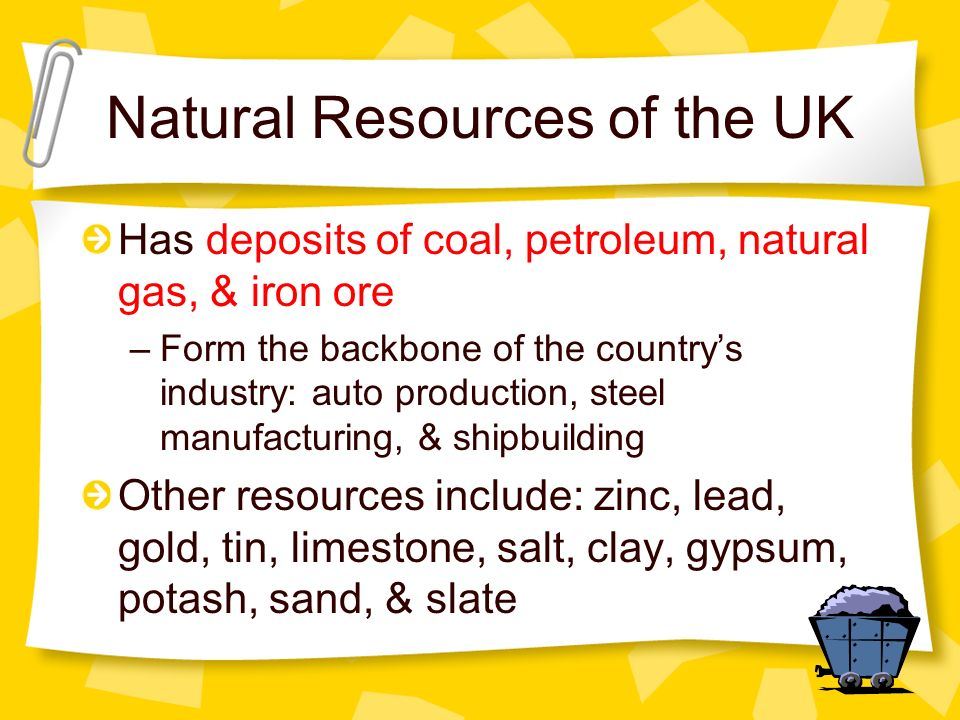 Natural Resources of the UK Has deposits of coal, petroleum, natural gas, & iron ore –Form the backbone of the countrys industry: auto production, ste