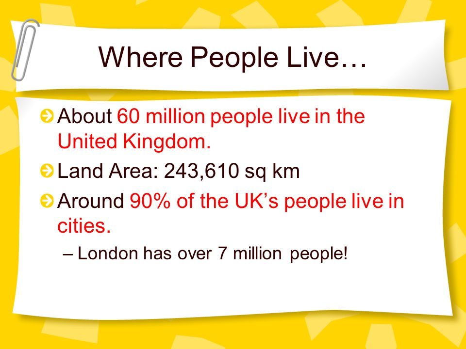 Where People Live… About 60 million people live in the United Kingdom. Land Area: 243,610 sq km Around 90% of the UKs people live in cities. –London h