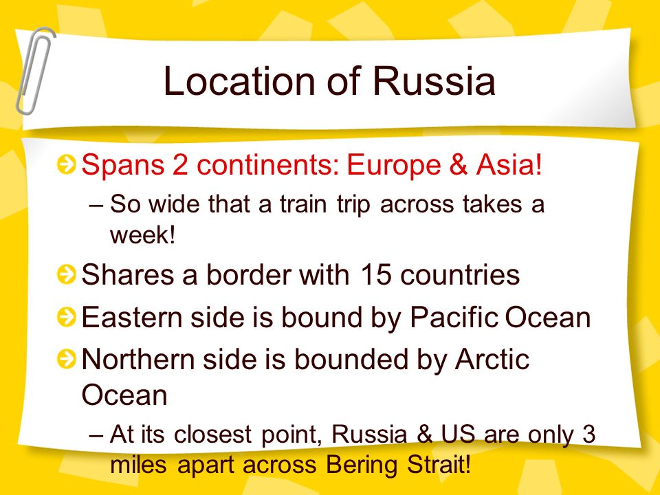 Location of Russia Spans 2 continents: Europe & Asia! –So wide that a train trip across takes a week! Shares a border with 15 countries Eastern side i