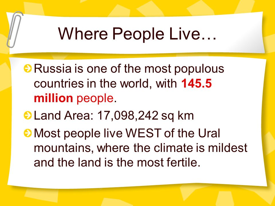 Where People Live… Russia is one of the most populous countries in the world, with 145.5 million people. Land Area: 17,098,242 sq km Most people live