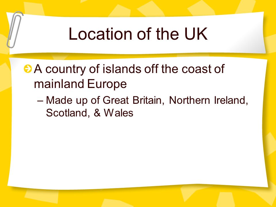 Location of the UK A country of islands off the coast of mainland Europe –Made up of Great Britain, Northern Ireland, Scotland, & Wales