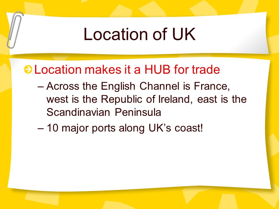 Location of UK Location makes it a HUB for trade –Across the English Channel is France, west is the Republic of Ireland, east is the Scandinavian Peni