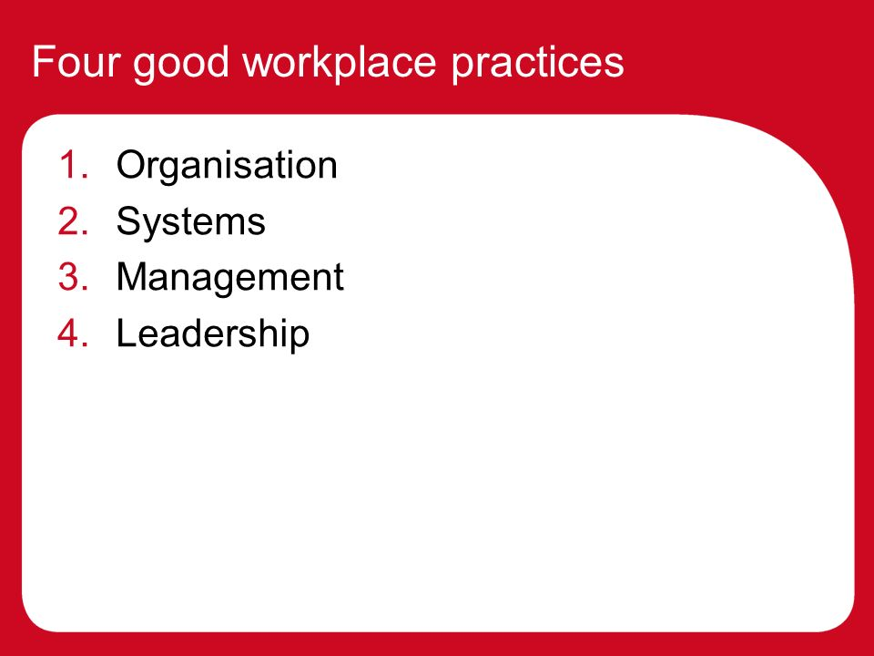 Four good workplace practices 1.Organisation 2.Systems 3.Management 4.Leadership