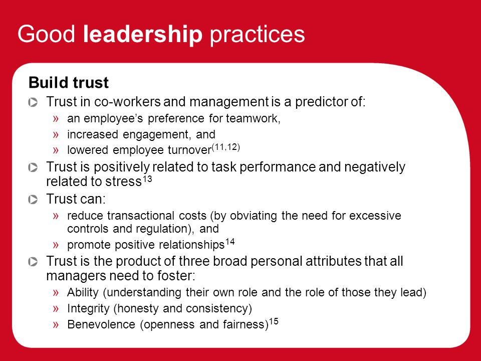 Good leadership practices Build trust Trust in co-workers and management is a predictor of: » an employees preference for teamwork, » increased engagement, and » lowered employee turnover (11,12) Trust is positively related to task performance and negatively related to stress 13 Trust can: » reduce transactional costs (by obviating the need for excessive controls and regulation), and » promote positive relationships 14 Trust is the product of three broad personal attributes that all managers need to foster: » Ability (understanding their own role and the role of those they lead) » Integrity (honesty and consistency) » Benevolence (openness and fairness) 15