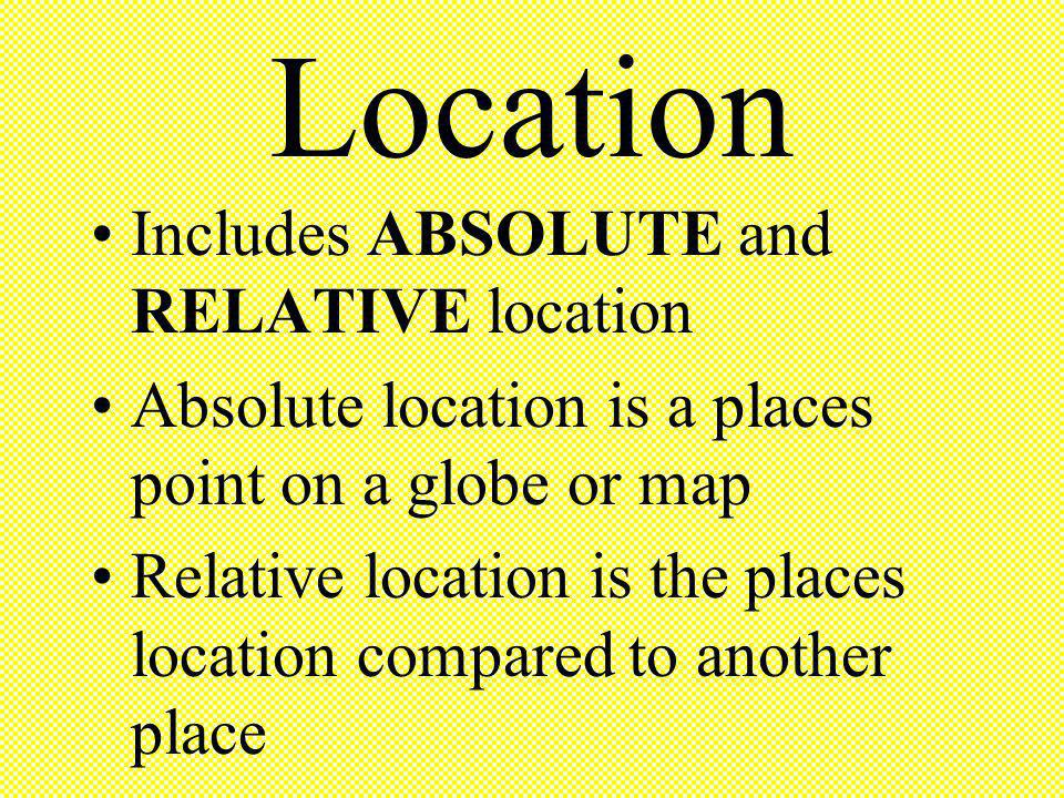 Location Includes ABSOLUTE and RELATIVE location Absolute location is a places point on a globe or map Relative location is the places location compar