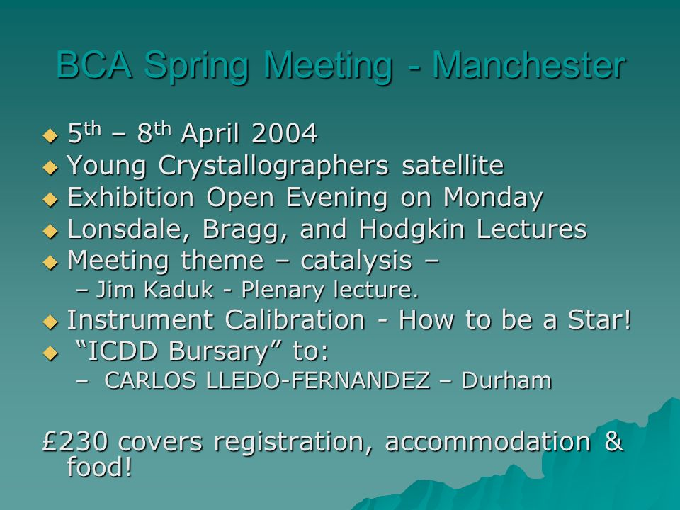 BCA Spring Meeting - Manchester 5 th – 8 th April 2004 5 th – 8 th April 2004 Young Crystallographers satellite Young Crystallographers satellite Exhibition Open Evening on Monday Exhibition Open Evening on Monday Lonsdale, Bragg, and Hodgkin Lectures Lonsdale, Bragg, and Hodgkin Lectures Meeting theme – catalysis – Meeting theme – catalysis – –Jim Kaduk - Plenary lecture.