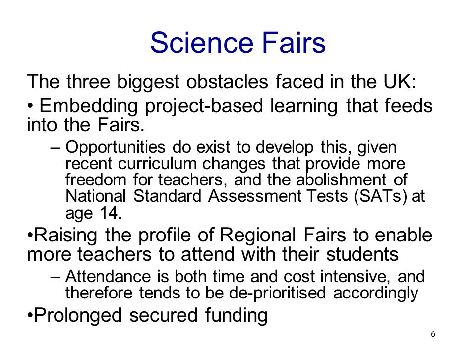 6 Science Fairs The three biggest obstacles faced in the UK: Embedding project-based learning that feeds into the Fairs.