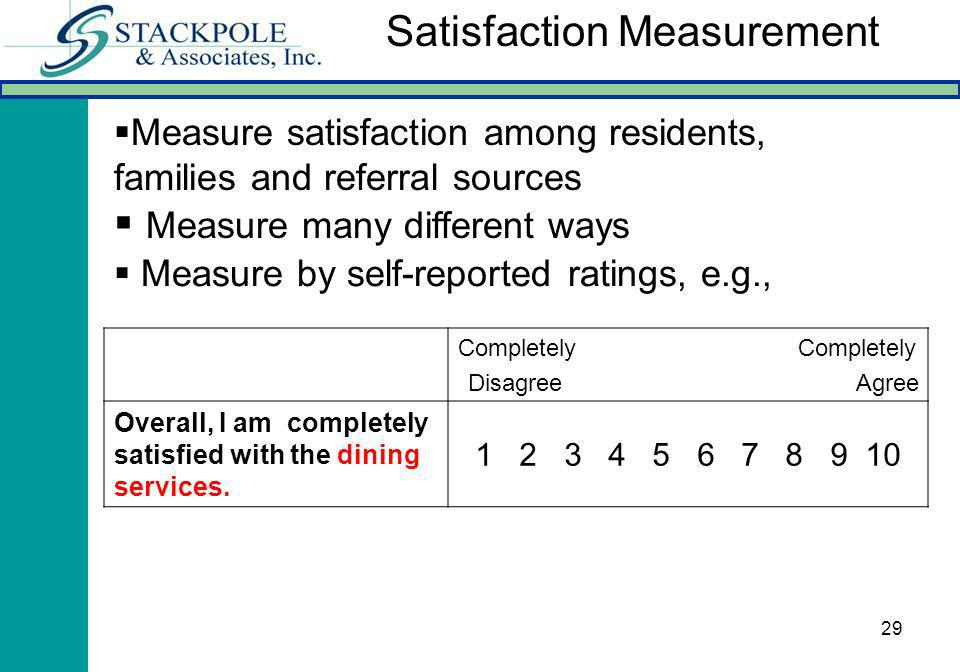 29 Measure by self-reported ratings, e.g., Completely Disagree Agree Overall, I am completely satisfied with the dining services. 1 2 3 4 5 6 7 8 9 10