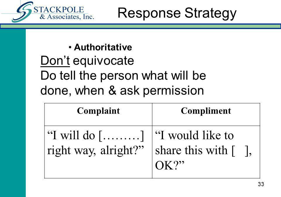 33 Authoritative Dont equivocate Do tell the person what will be done, when & ask permission ComplaintCompliment I will do [………] right way, alright? I