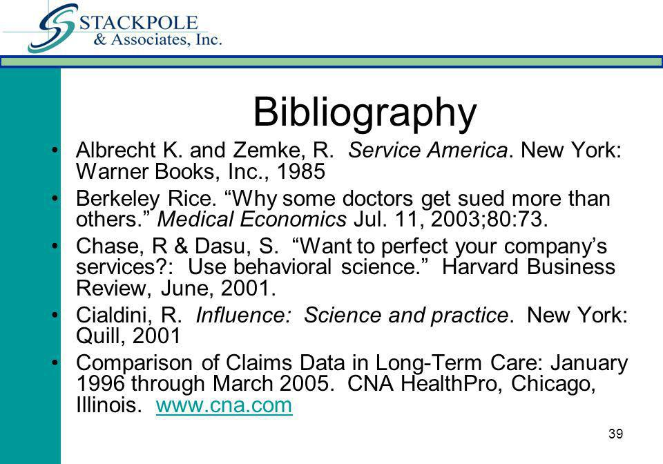 39 Bibliography Albrecht K. and Zemke, R. Service America. New York: Warner Books, Inc., 1985 Berkeley Rice. Why some doctors get sued more than other