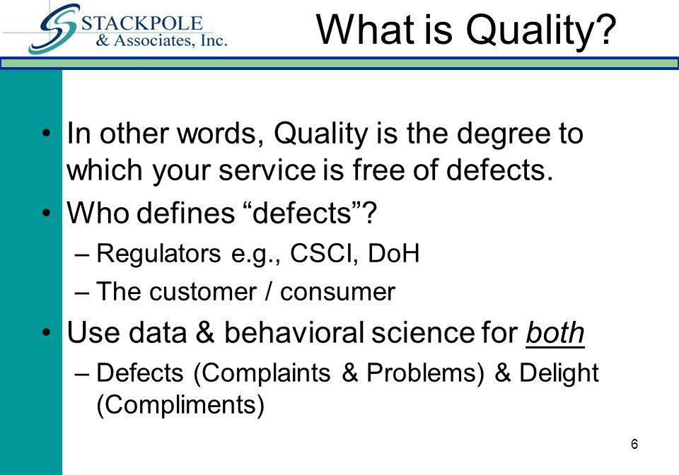 6 In other words, Quality is the degree to which your service is free of defects. Who defines defects? –Regulators e.g., CSCI, DoH –The customer / con