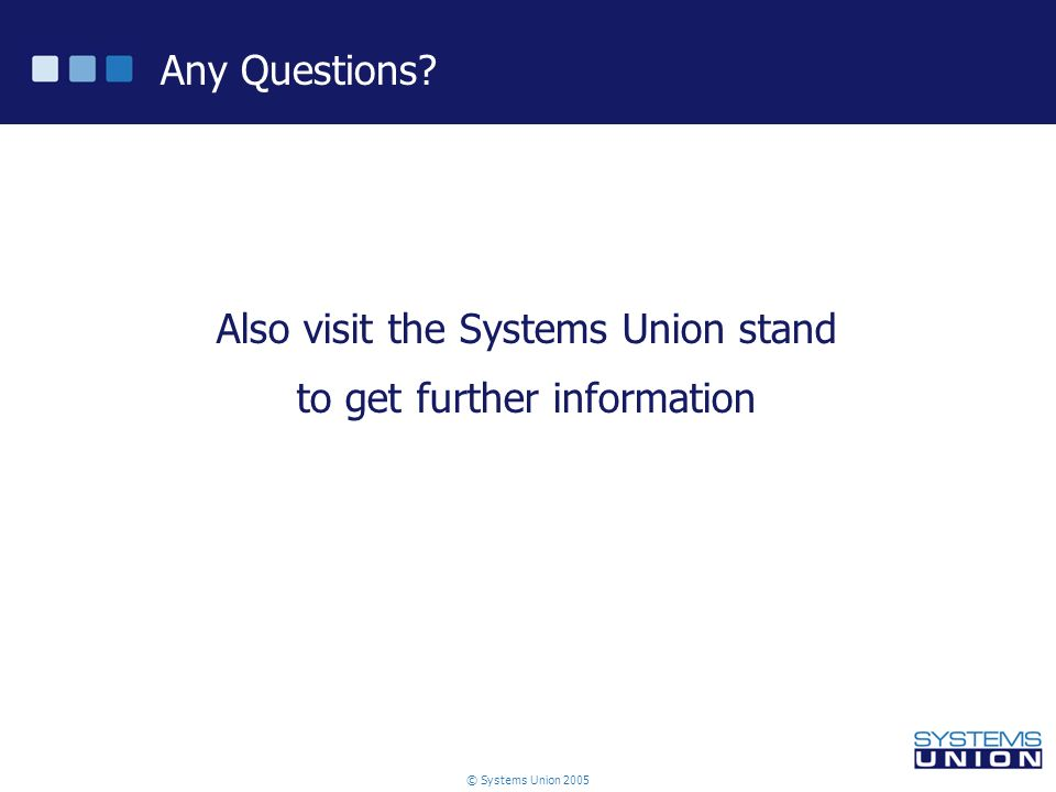 © Systems Union 2005 Any Questions Also visit the Systems Union stand to get further information