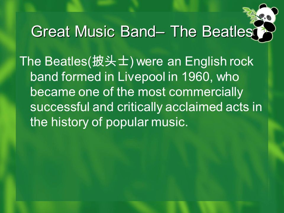 Great Music Band– The Beatles The Beatles( ) were an English rock band formed in Livepool in 1960, who became one of the most commercially successful and critically acclaimed acts in the history of popular music.