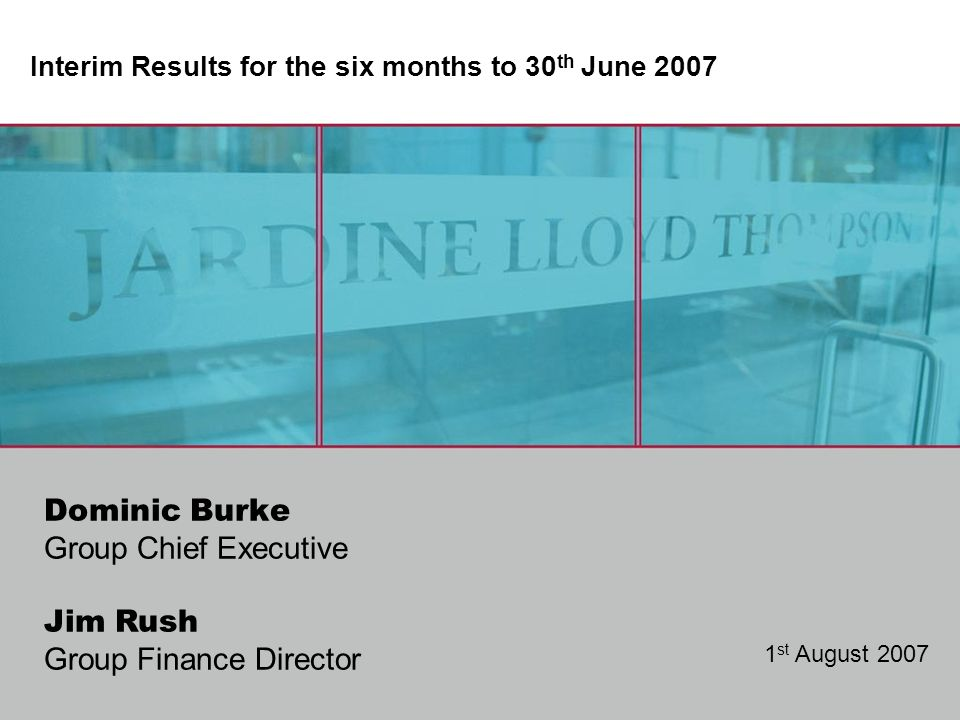 Jim Rush Group Finance Director Dominic Burke Group Chief Executive Interim Results for the six months to 30 th June 2007 1 st August 2007