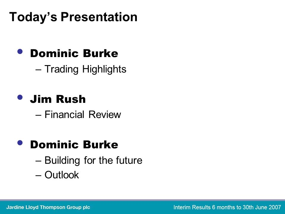 Todays Presentation Dominic Burke –Trading Highlights Jim Rush –Financial Review Dominic Burke –Building for the future –Outlook