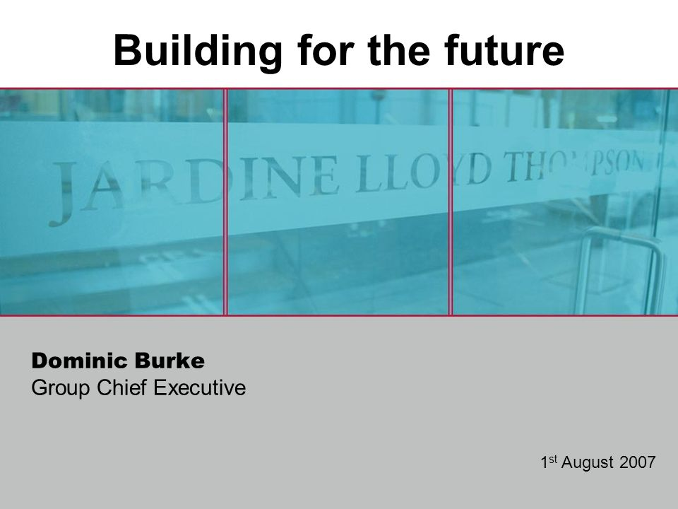 Dominic Burke Group Chief Executive 1 st August 2007 Building for the future