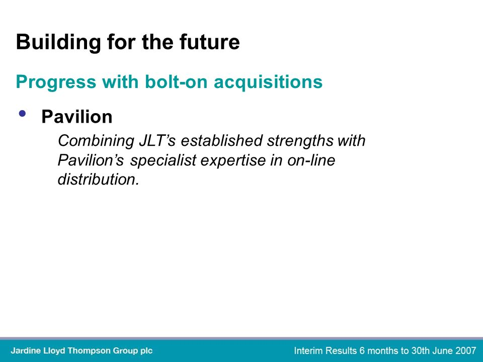Building for the future Pavilion Progress with bolt-on acquisitions Combining JLTs established strengths with Pavilions specialist expertise in on-line distribution.
