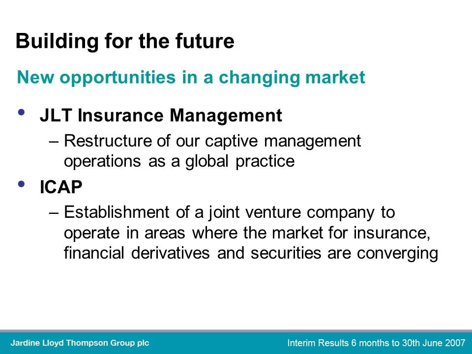 Building for the future JLT Insurance Management –Restructure of our captive management operations as a global practice ICAP –Establishment of a joint venture company to operate in areas where the market for insurance, financial derivatives and securities are converging New opportunities in a changing market
