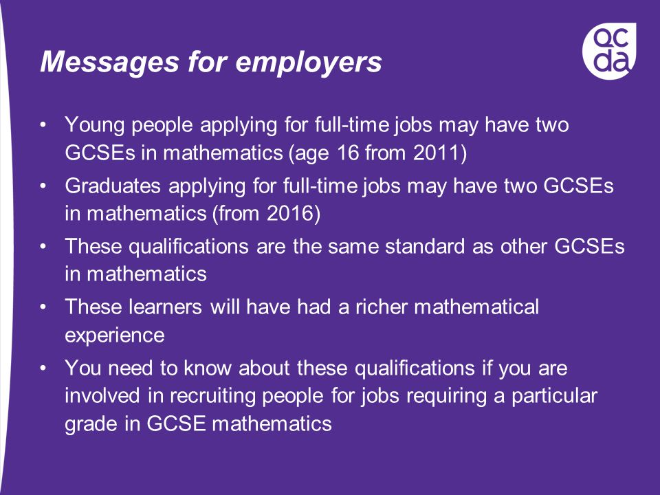 Messages for employers Young people applying for full-time jobs may have two GCSEs in mathematics (age 16 from 2011) Graduates applying for full-time jobs may have two GCSEs in mathematics (from 2016) These qualifications are the same standard as other GCSEs in mathematics These learners will have had a richer mathematical experience You need to know about these qualifications if you are involved in recruiting people for jobs requiring a particular grade in GCSE mathematics