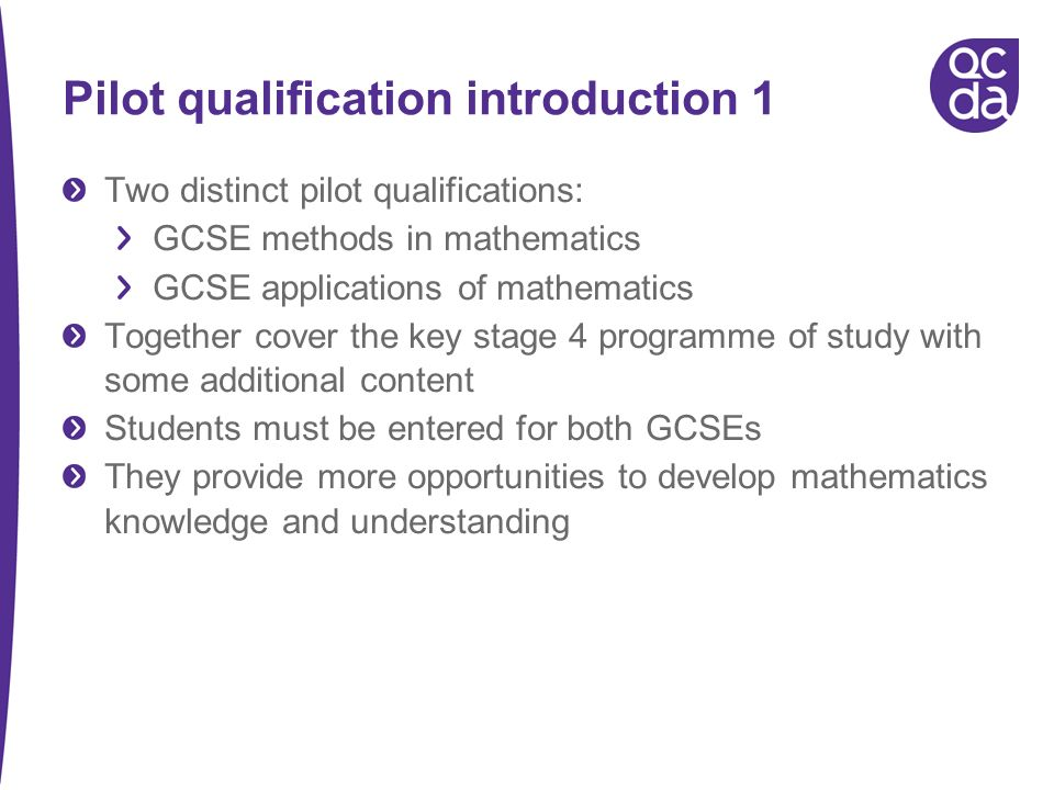 Pilot qualification introduction 1 Two distinct pilot qualifications: GCSE methods in mathematics GCSE applications of mathematics Together cover the key stage 4 programme of study with some additional content Students must be entered for both GCSEs They provide more opportunities to develop mathematics knowledge and understanding