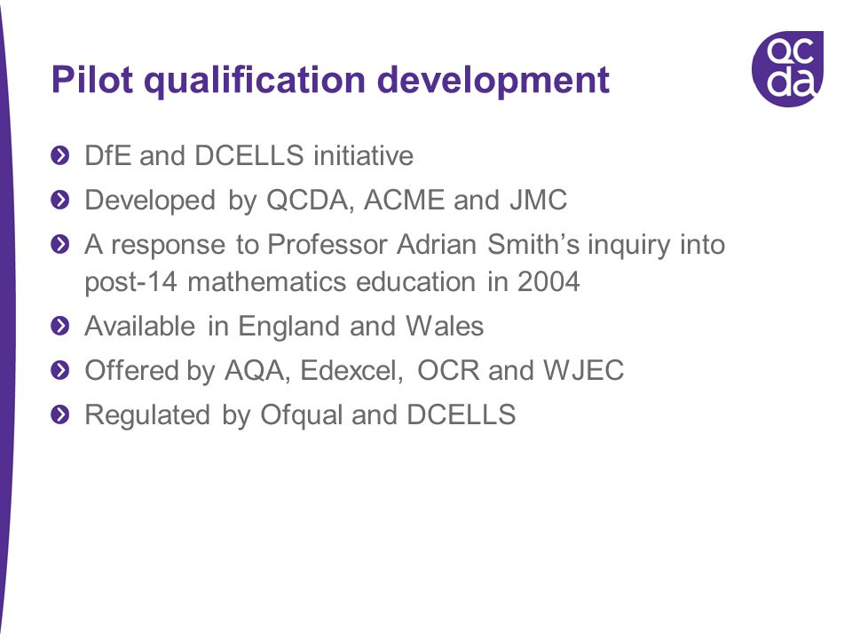 Pilot qualification development DfE and DCELLS initiative Developed by QCDA, ACME and JMC A response to Professor Adrian Smiths inquiry into post-14 mathematics education in 2004 Available in England and Wales Offered by AQA, Edexcel, OCR and WJEC Regulated by Ofqual and DCELLS