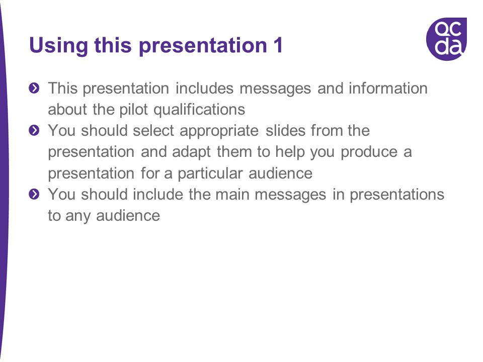 Using this presentation 1 This presentation includes messages and information about the pilot qualifications You should select appropriate slides from the presentation and adapt them to help you produce a presentation for a particular audience You should include the main messages in presentations to any audience
