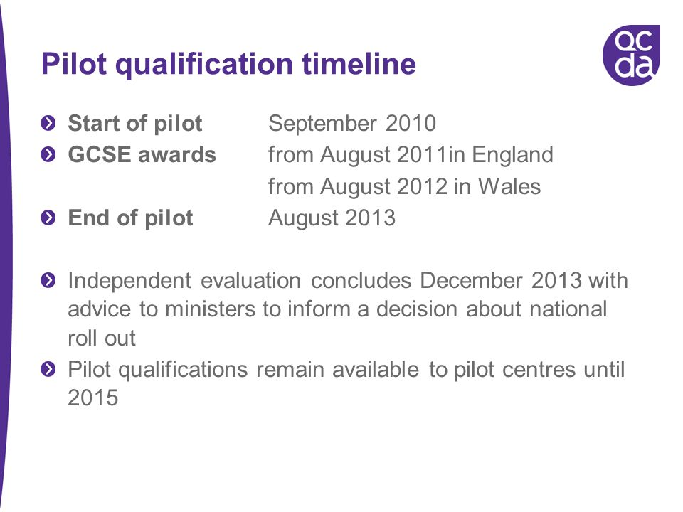 Pilot qualification timeline Start of pilot September 2010 GCSE awards from August 2011in England from August 2012 in Wales End of pilot August 2013 Independent evaluation concludes December 2013 with advice to ministers to inform a decision about national roll out Pilot qualifications remain available to pilot centres until 2015