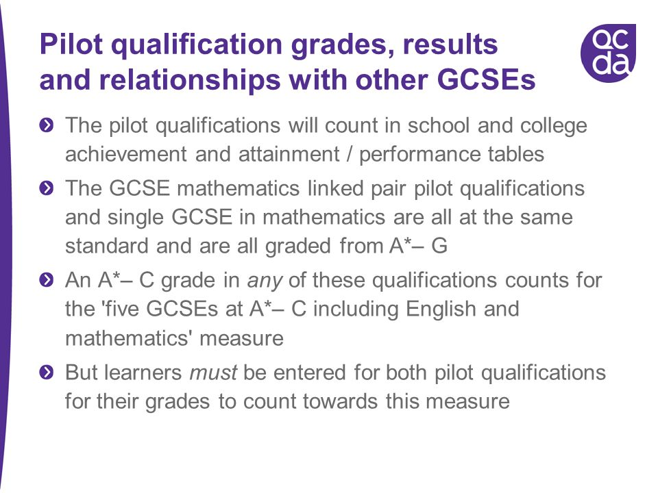 Pilot qualification grades, results and relationships with other GCSEs The pilot qualifications will count in school and college achievement and attainment / performance tables The GCSE mathematics linked pair pilot qualifications and single GCSE in mathematics are all at the same standard and are all graded from A*– G An A*– C grade in any of these qualifications counts for the five GCSEs at A*– C including English and mathematics measure But learners must be entered for both pilot qualifications for their grades to count towards this measure