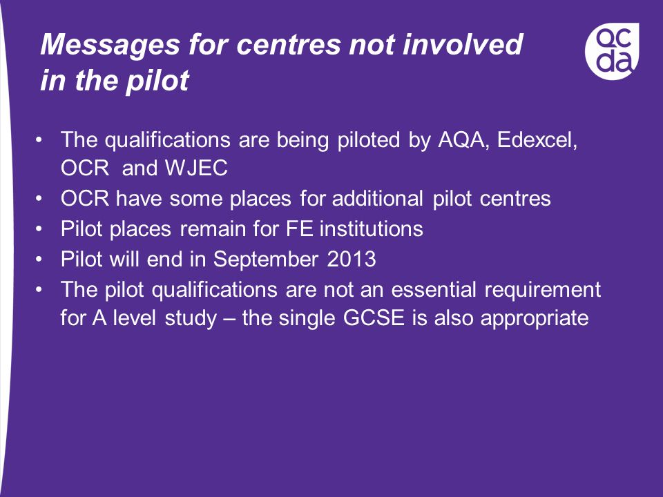 Messages for centres not involved in the pilot The qualifications are being piloted by AQA, Edexcel, OCR and WJEC OCR have some places for additional pilot centres Pilot places remain for FE institutions Pilot will end in September 2013 The pilot qualifications are not an essential requirement for A level study – the single GCSE is also appropriate