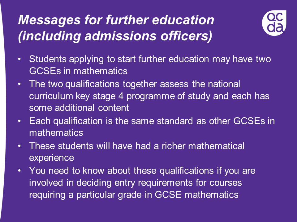 Messages for further education (including admissions officers) Students applying to start further education may have two GCSEs in mathematics The two qualifications together assess the national curriculum key stage 4 programme of study and each has some additional content Each qualification is the same standard as other GCSEs in mathematics These students will have had a richer mathematical experience You need to know about these qualifications if you are involved in deciding entry requirements for courses requiring a particular grade in GCSE mathematics