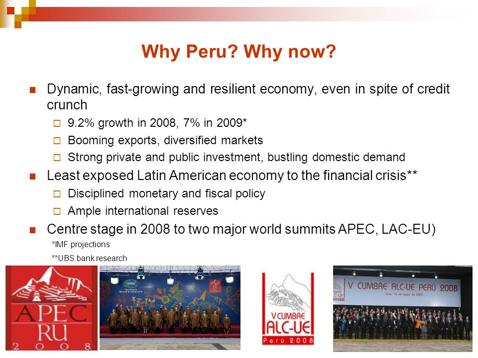 Why Peru? Why now? Dynamic, fast-growing and resilient economy, even in spite of credit crunch 9.2% growth in 2008, 7% in 2009* Booming exports, diver