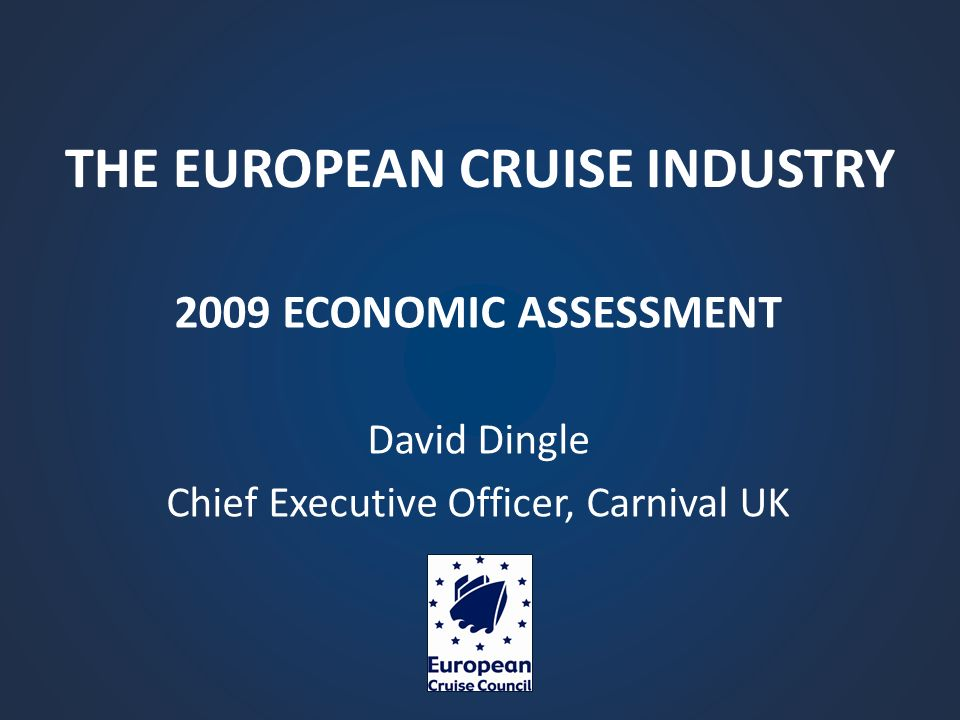 THE EUROPEAN CRUISE INDUSTRY 2009 ECONOMIC ASSESSMENT David Dingle Chief Executive Officer, Carnival UK