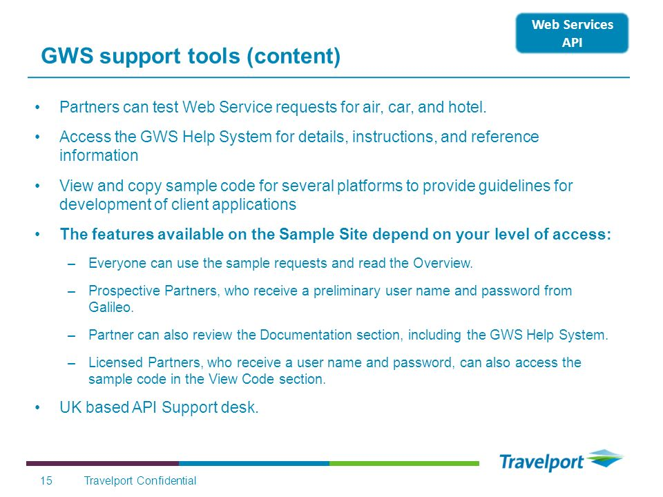15 GWS support tools (content) Partners can test Web Service requests for air, car, and hotel. Access the GWS Help System for details, instructions, a