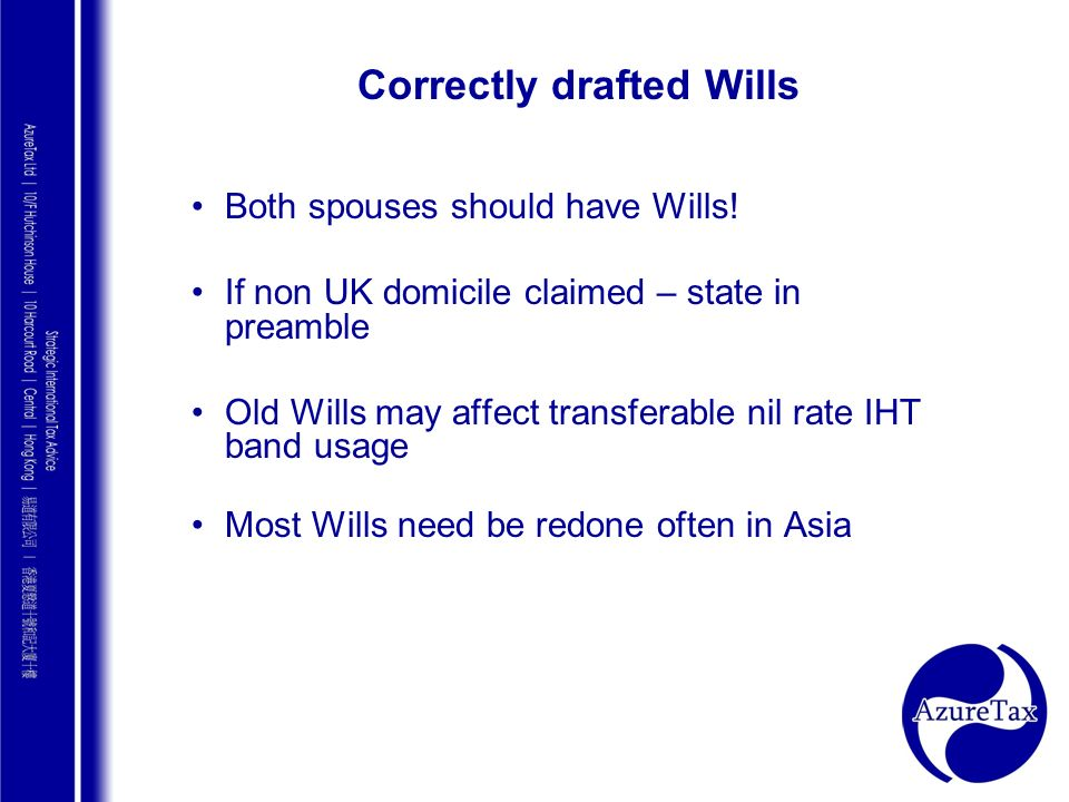 AZURE TAX CONSULTING Correctly drafted Wills Both spouses should have Wills! If non UK domicile claimed – state in preamble Old Wills may affect trans