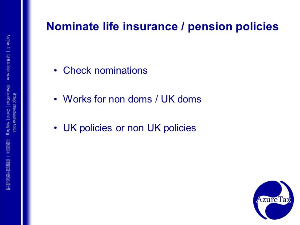 AZURE TAX CONSULTING Nominate life insurance / pension policies Check nominations Works for non doms / UK doms UK policies or non UK policies