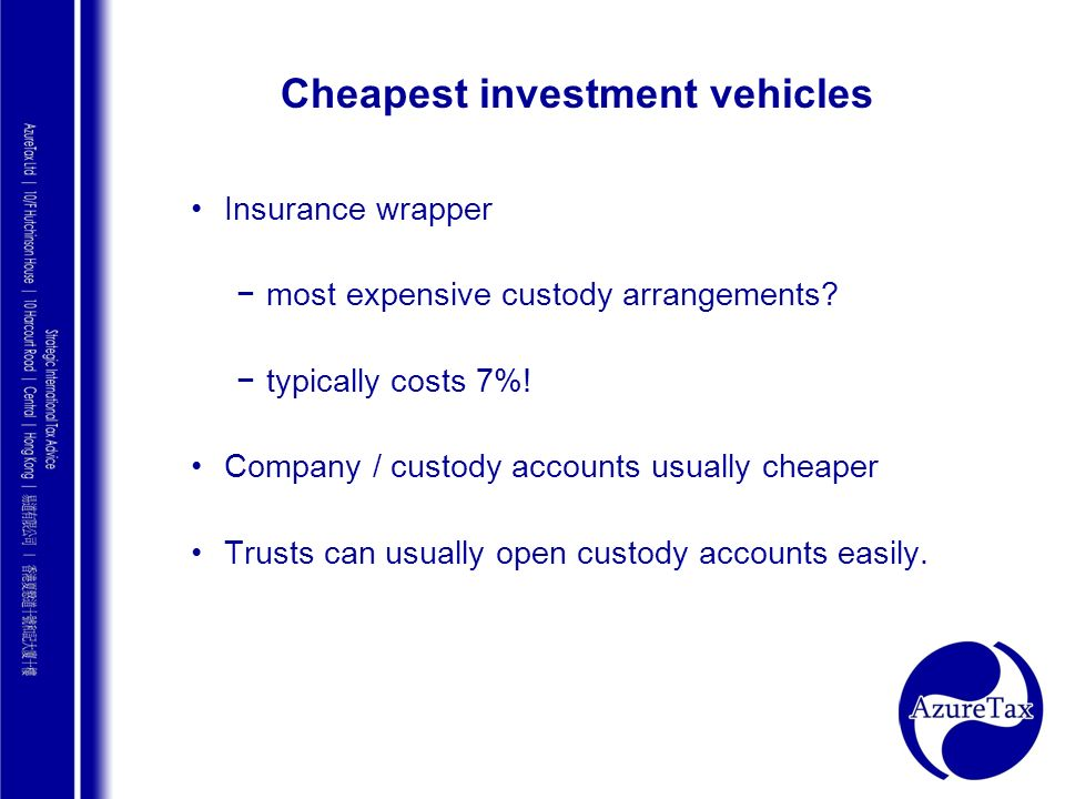 AZURE TAX CONSULTING Cheapest investment vehicles Insurance wrapper most expensive custody arrangements? typically costs 7%! Company / custody account