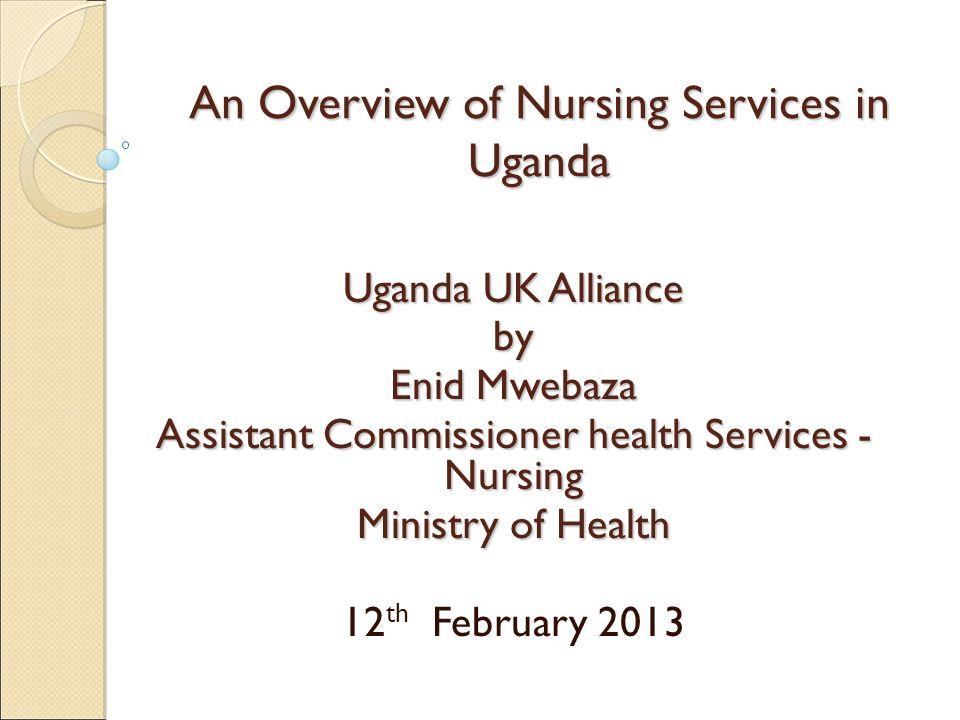 An Overview of Nursing Services in Uganda Uganda UK Alliance by Enid Mwebaza Assistant Commissioner health Services - Nursing Ministry of Health 12 th