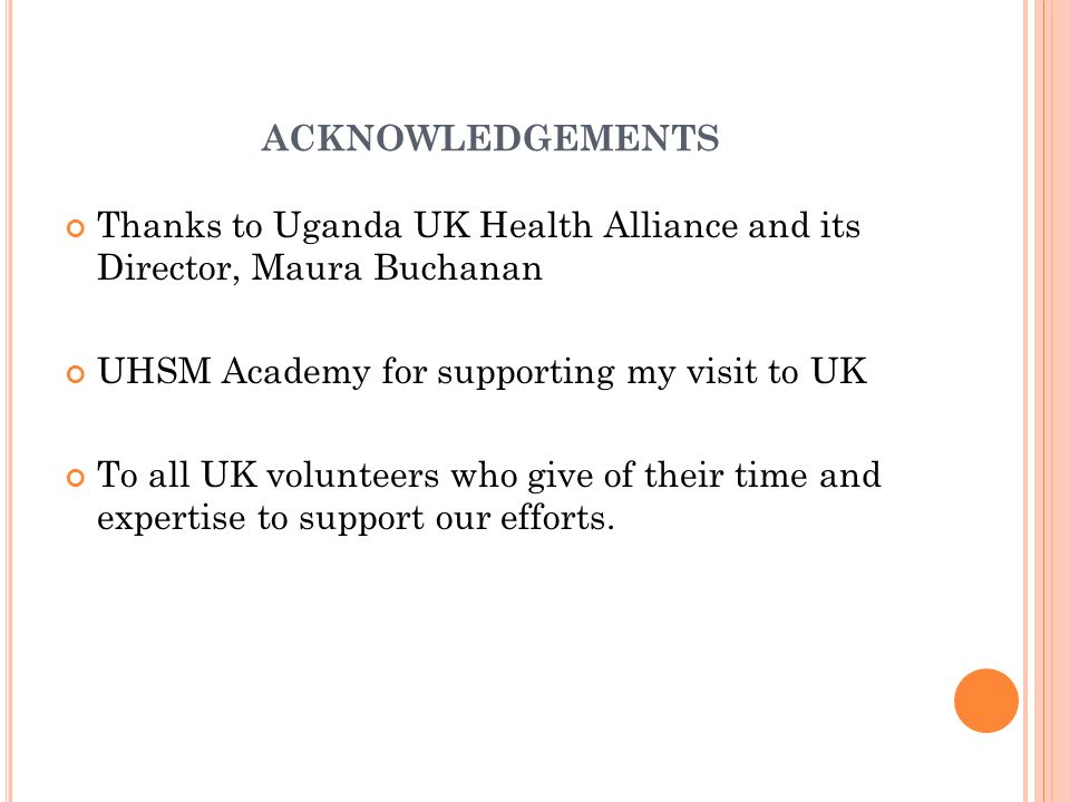 ACKNOWLEDGEMENTS Thanks to Uganda UK Health Alliance and its Director, Maura Buchanan UHSM Academy for supporting my visit to UK To all UK volunteers