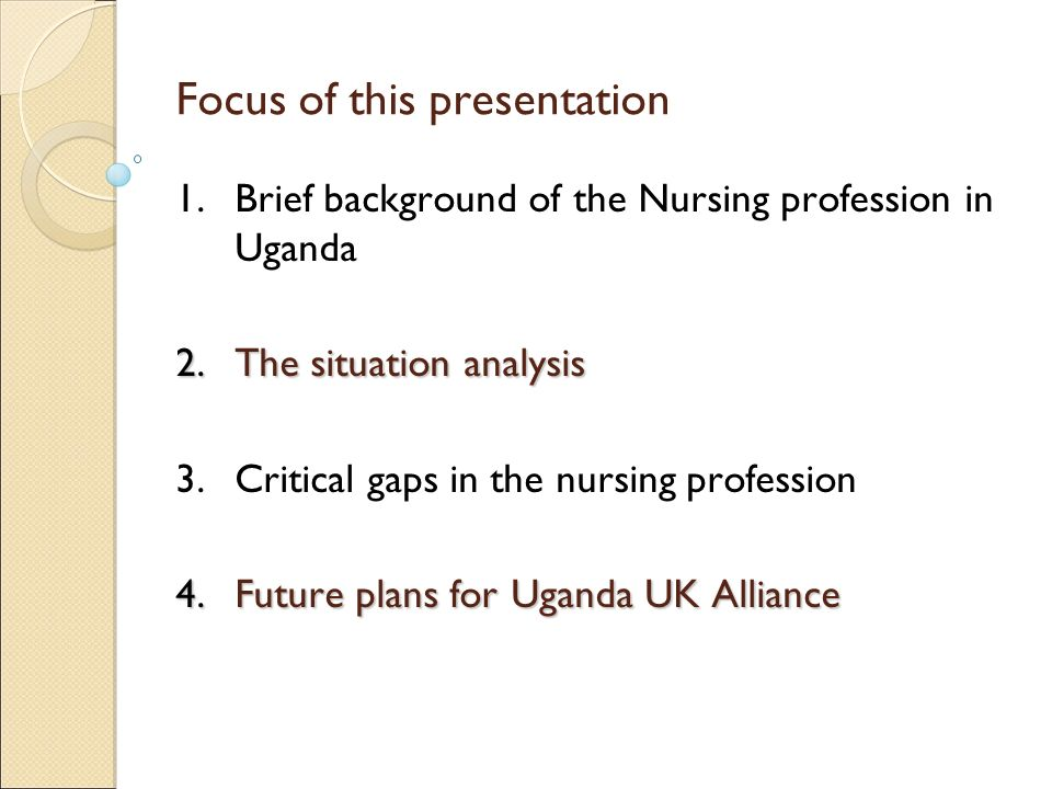Focus of this presentation 1.Brief background of the Nursing profession in Uganda 2.The situation analysis 3.Critical gaps in the nursing profession 4