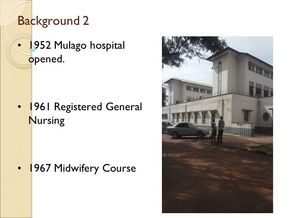 Background 2 1952 Mulago hospital opened. 1961 Registered General Nursing 1967 Midwifery Course