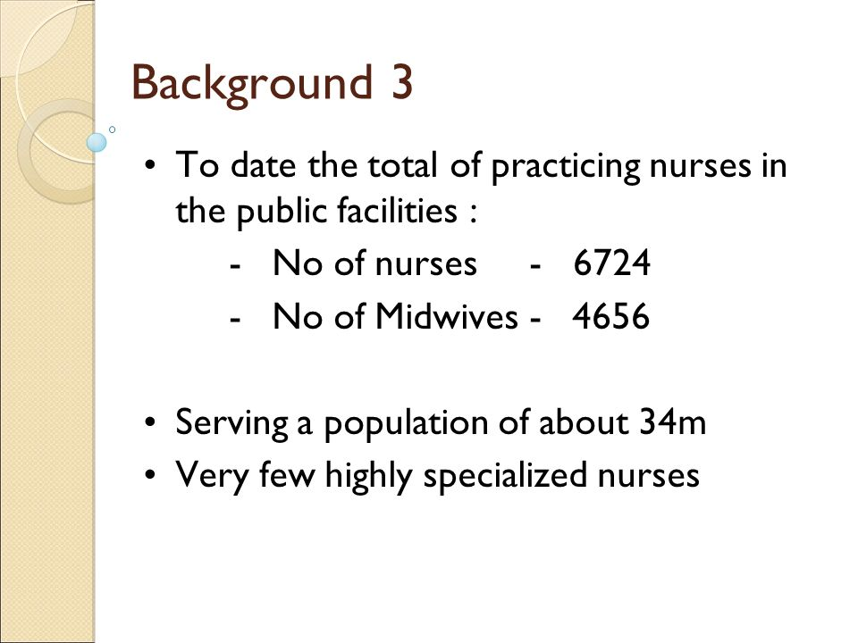 To date the total of practicing nurses in the public facilities : -No of nurses - 6724 - No of Midwives-4656 Serving a population of about 34m Very fe