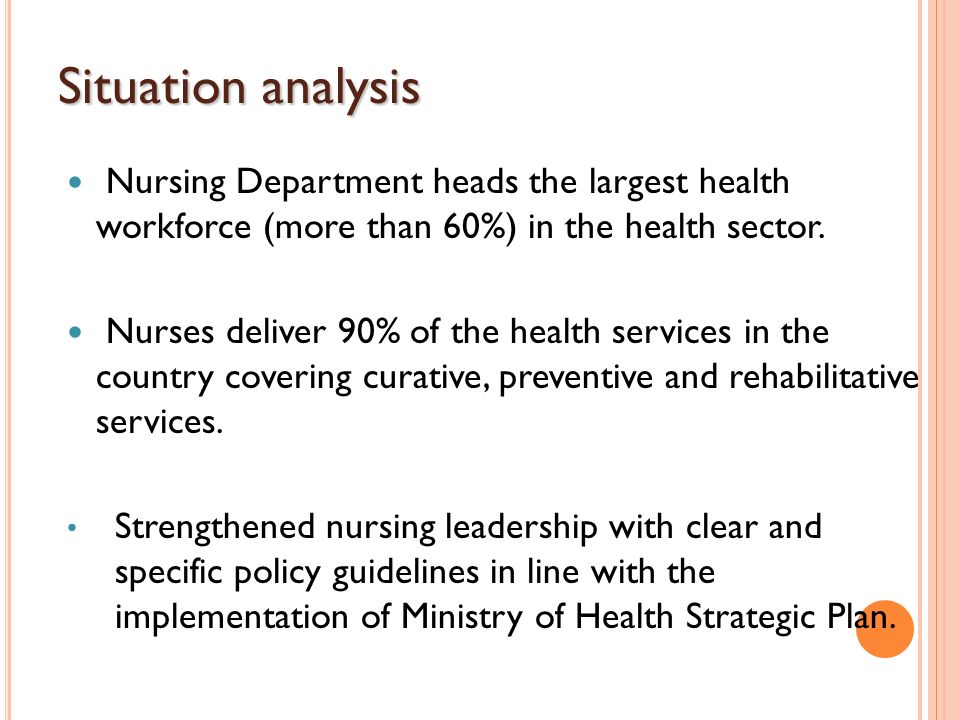 Situation analysis Nursing Department heads the largest health workforce (more than 60%) in the health sector. Nurses deliver 90% of the health servic