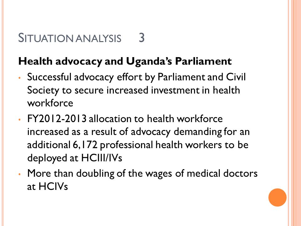 S ITUATION ANALYSIS 3 Health advocacy and Ugandas Parliament Successful advocacy effort by Parliament and Civil Society to secure increased investment