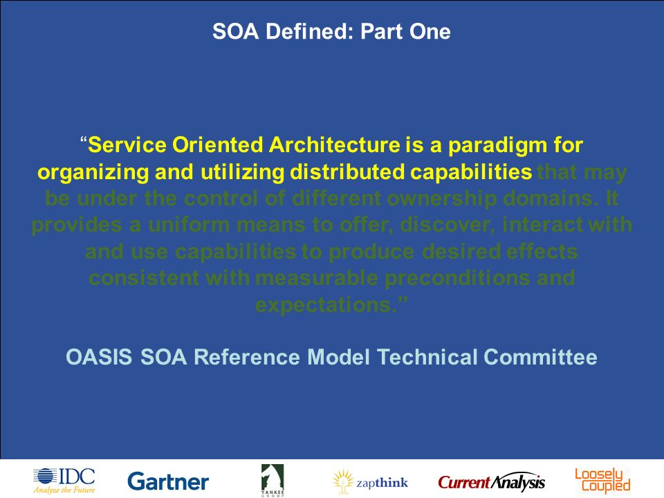 SOA Masterclass - Fundamentals of SOA |11 February 2009 | Page 7 SOA Defined: Part One Service Oriented Architecture is a paradigm for organizing and utilizing distributed capabilities that may be under the control of different ownership domains.