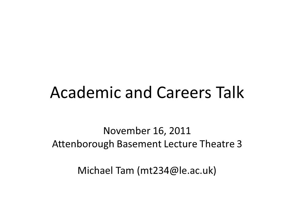 Academic and Careers Talk November 16, 2011 Attenborough Basement Lecture Theatre 3 Michael Tam (mt234@le.ac.uk)