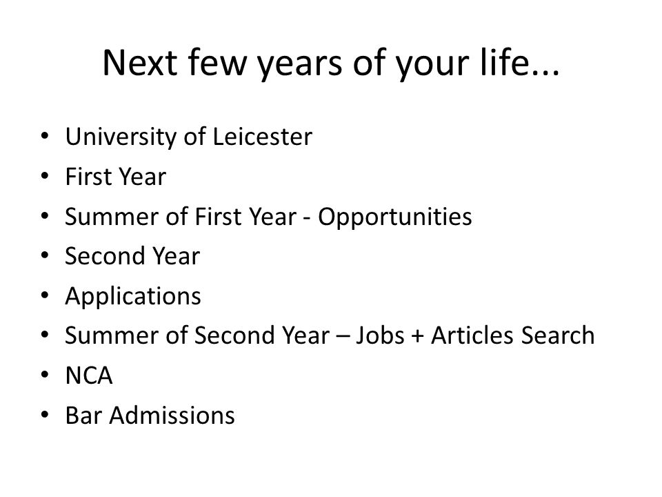 Next few years of your life... University of Leicester First Year Summer of First Year - Opportunities Second Year Applications Summer of Second Year