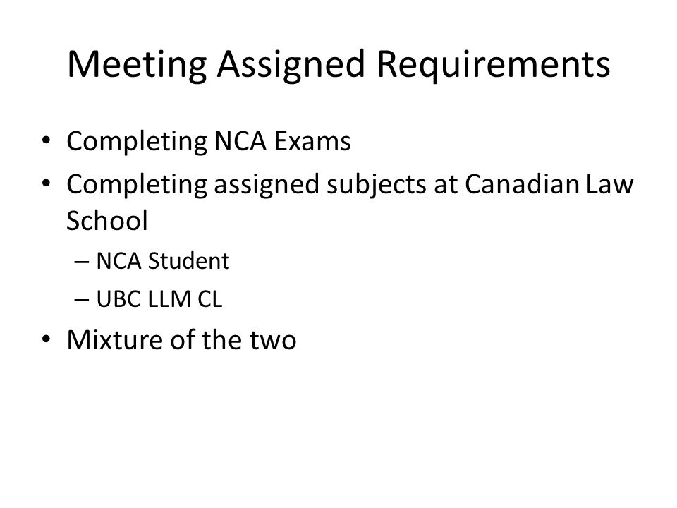 Meeting Assigned Requirements Completing NCA Exams Completing assigned subjects at Canadian Law School – NCA Student – UBC LLM CL Mixture of the two