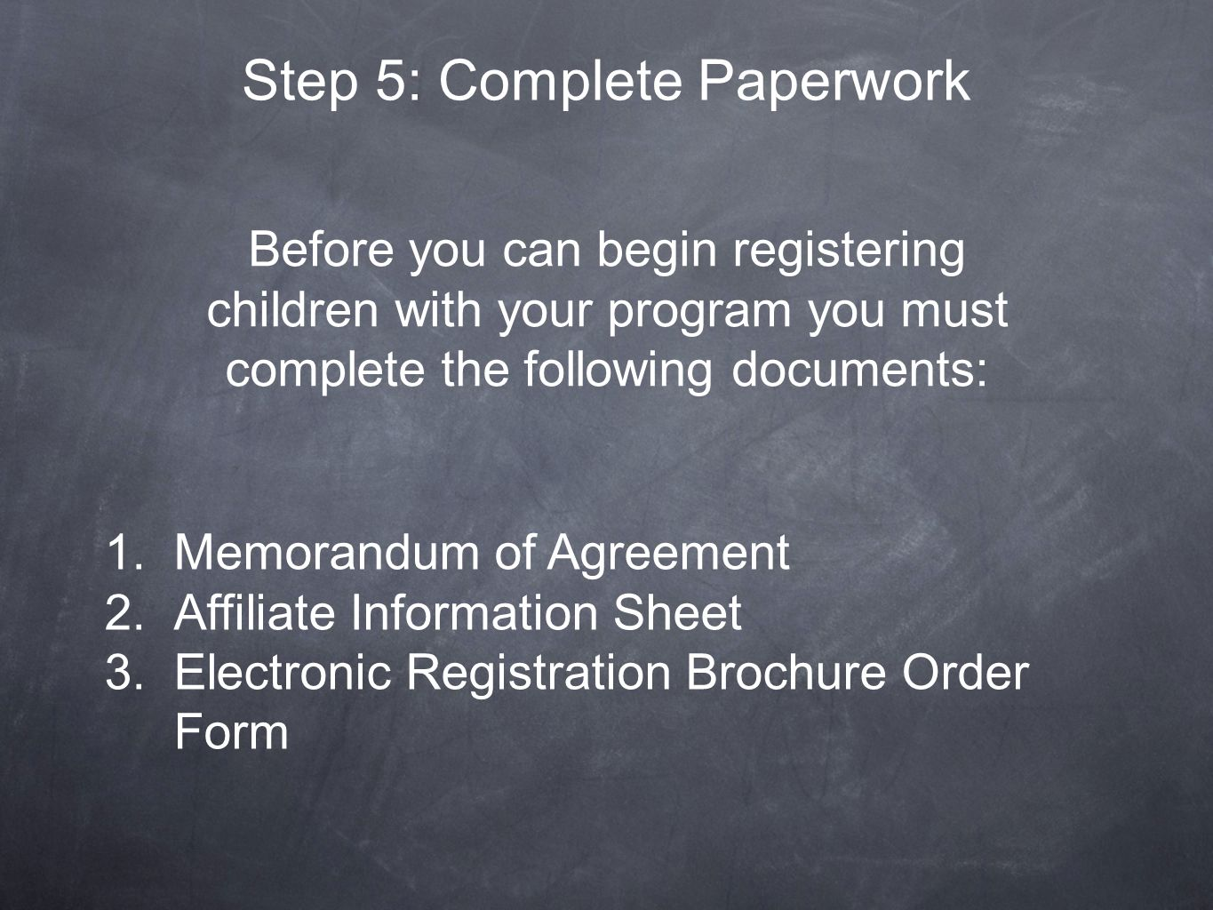 Step 5: Complete Paperwork Before you can begin registering children with your program you must complete the following documents: 1.Memorandum of Agreement 2.Affiliate Information Sheet 3.Electronic Registration Brochure Order Form